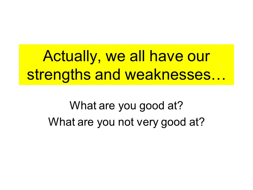 Actually, we all have our strengths and weaknesses… What are you good at.