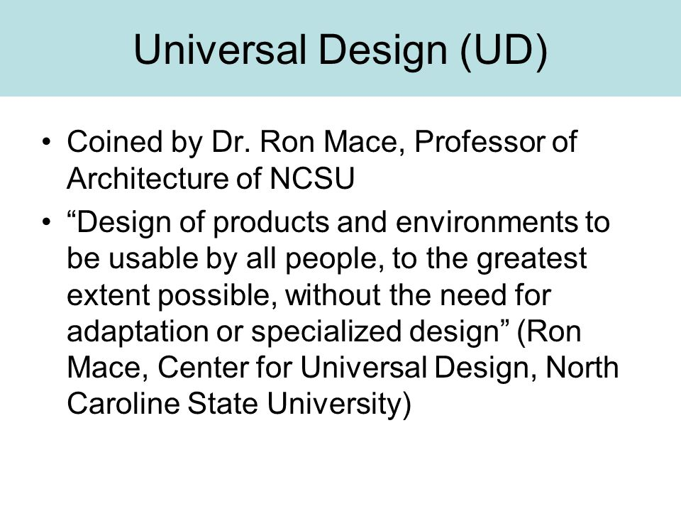 """Universal Design (UD) Coined by Dr. Ron Mace, Professor of Architecture of NCSU """"Design of products and environments to be usable by all people, to th"""