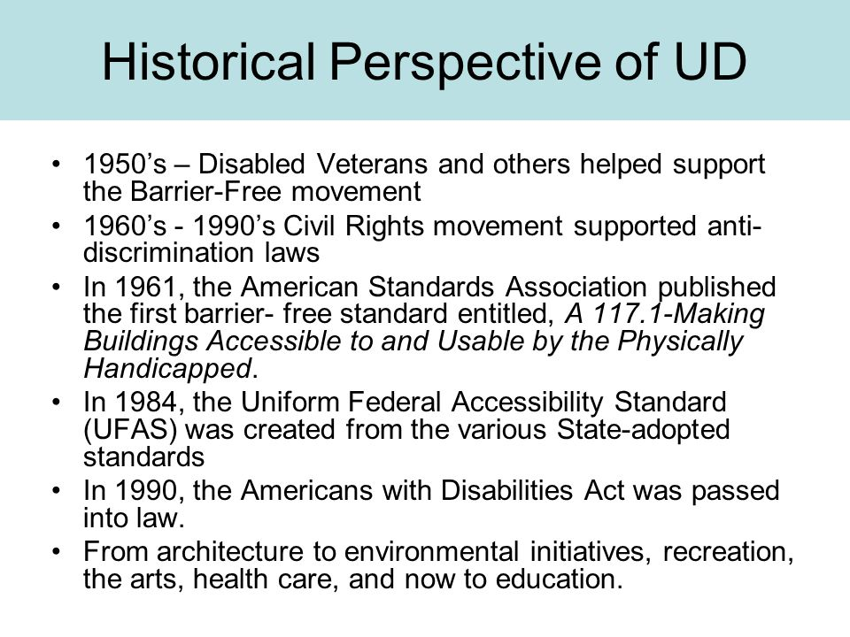 Historical Perspective of UD 1950's – Disabled Veterans and others helped support the Barrier-Free movement 1960's - 1990's Civil Rights movement supported anti- discrimination laws In 1961, the American Standards Association published the first barrier- free standard entitled, A 117.1-Making Buildings Accessible to and Usable by the Physically Handicapped.