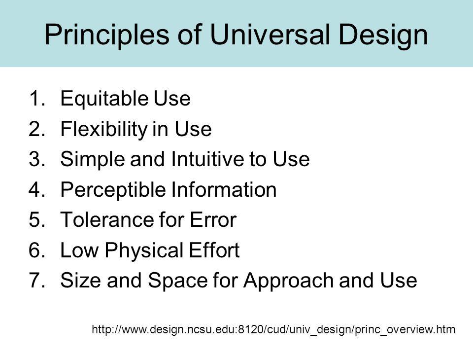 Principles of Universal Design 1.Equitable Use 2.Flexibility in Use 3.Simple and Intuitive to Use 4.Perceptible Information 5.Tolerance for Error 6.Low Physical Effort 7.Size and Space for Approach and Use http://www.design.ncsu.edu:8120/cud/univ_design/princ_overview.htm