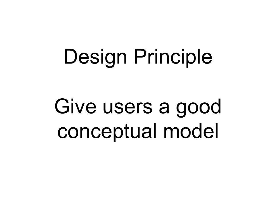 Design Principle Give users a good conceptual model
