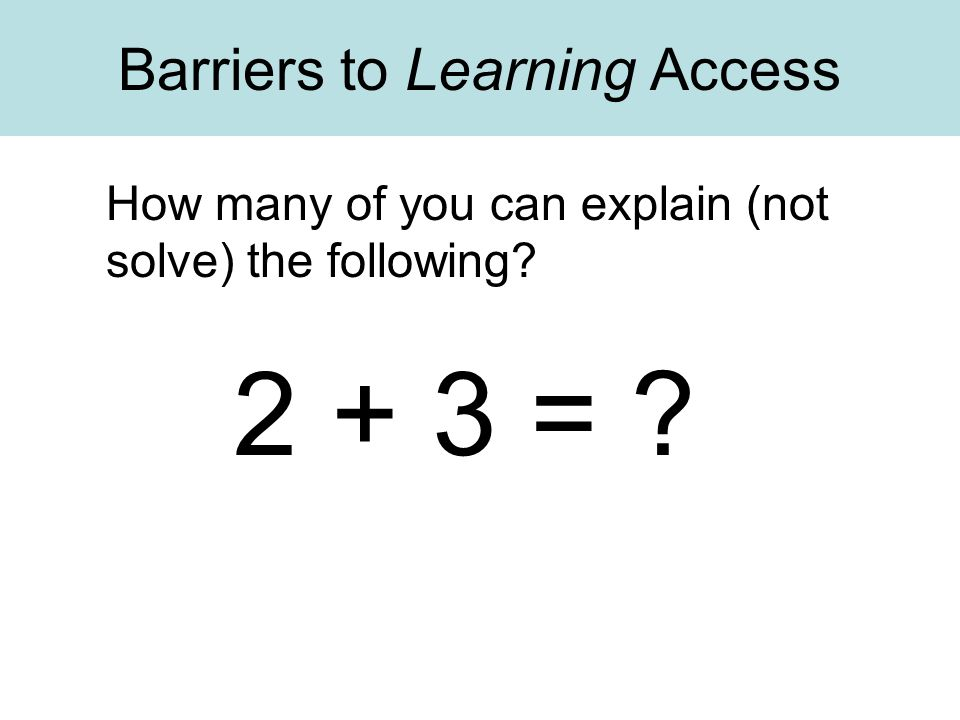 Barriers to Learning Access 2 + 3 = ? How many of you can explain (not solve) the following?