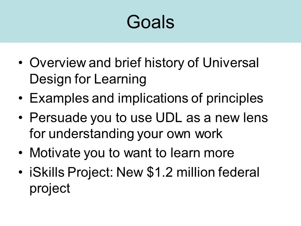 Goals Overview and brief history of Universal Design for Learning Examples and implications of principles Persuade you to use UDL as a new lens for understanding your own work Motivate you to want to learn more iSkills Project: New $1.2 million federal project