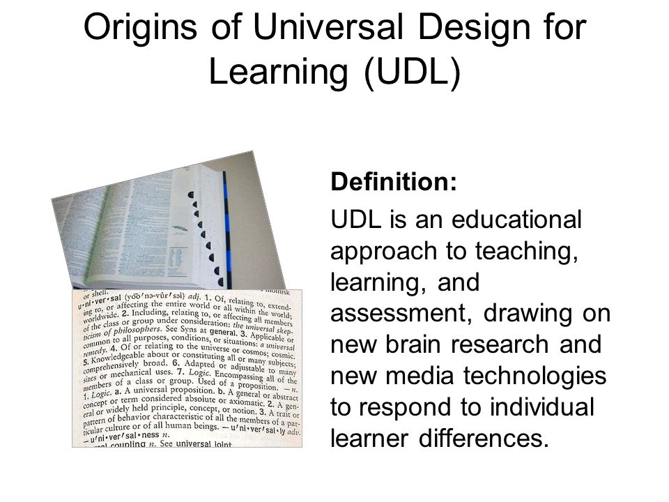 Origins of Universal Design for Learning (UDL) Definition: UDL is an educational approach to teaching, learning, and assessment, drawing on new brain research and new media technologies to respond to individual learner differences.