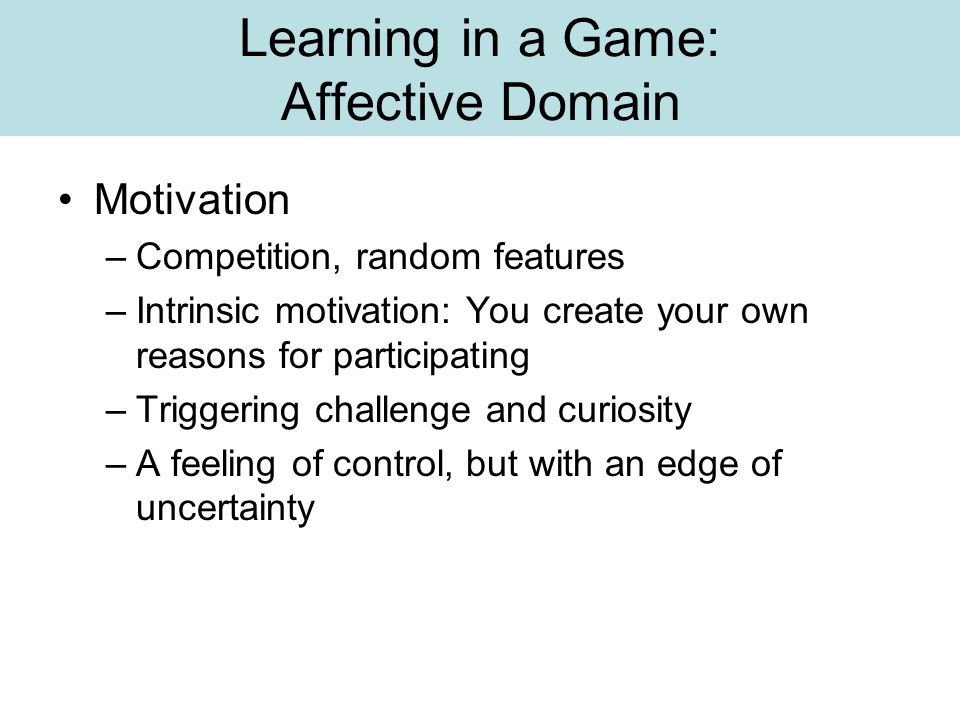 Learning in a Game: Affective Domain Motivation –Competition, random features –Intrinsic motivation: You create your own reasons for participating –Tr