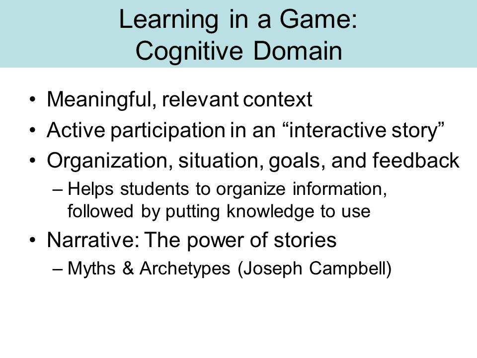"""Learning in a Game: Cognitive Domain Meaningful, relevant context Active participation in an """"interactive story"""" Organization, situation, goals, and f"""