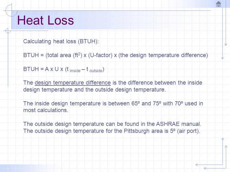 Heat Loss Calculating heat loss (BTUH): BTUH = (total area (ft 2 ) x (U-factor) x (the design temperature difference) BTUH = A x U x (t inside – t out