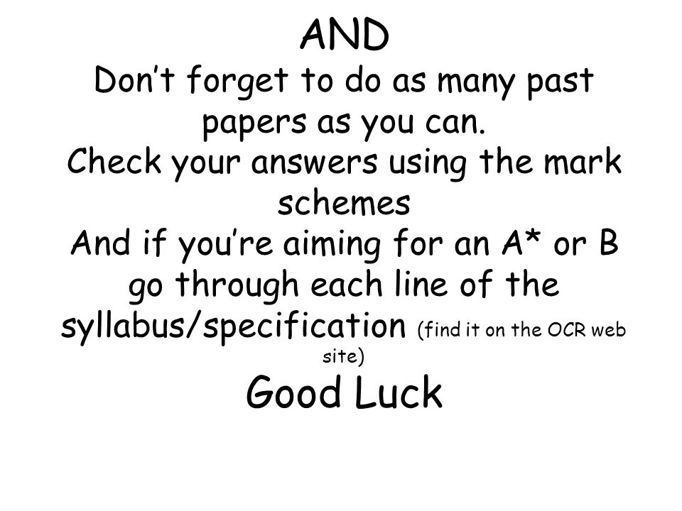 AND Don't forget to do as many past papers as you can. Check your answers using the mark schemes And if you're aiming for an A* or B go through each l