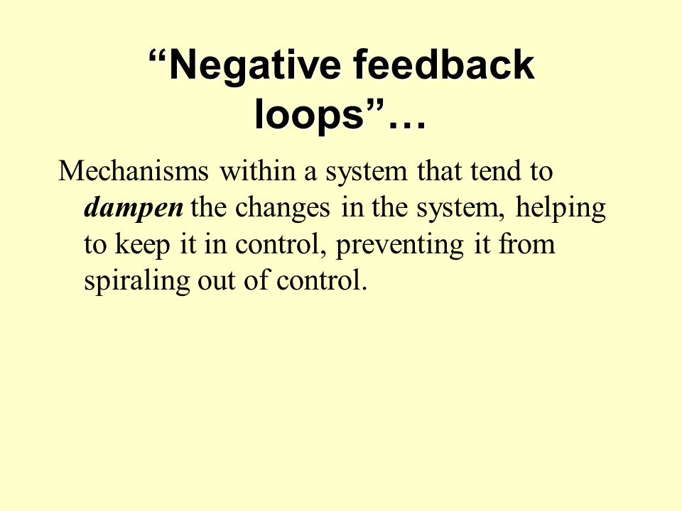 """""""Negative feedback loops""""… Mechanisms within a system that tend to dampen the changes in the system, helping to keep it in control, preventing it from"""