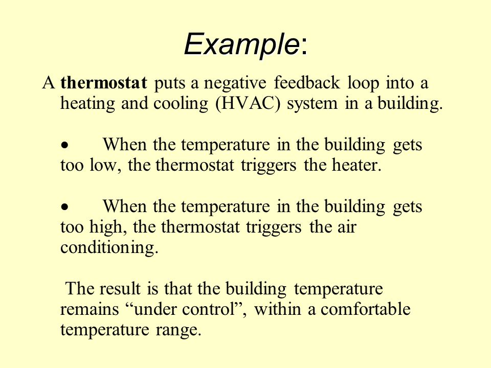 Example: A thermostat puts a negative feedback loop into a heating and cooling (HVAC) system in a building.  When the temperature in the building get