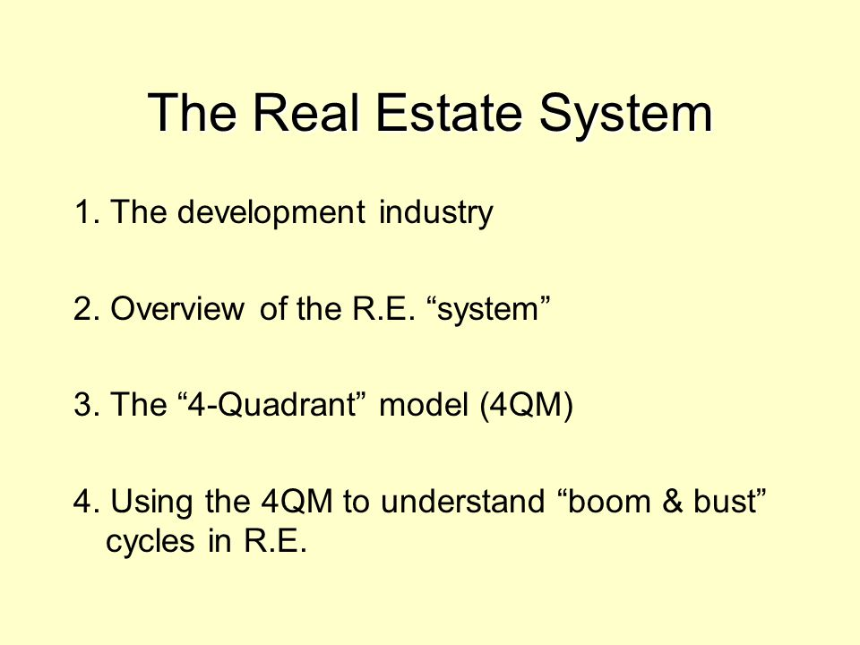 """1. The development industry 2. Overview of the R.E. """"system"""" 3. The """"4-Quadrant"""" model (4QM) 4. Using the 4QM to understand """"boom & bust"""" cycles in R."""