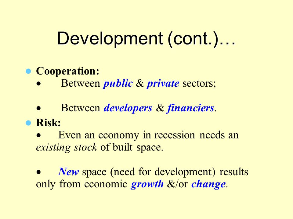 Development (cont.)… Cooperation:  Between public & private sectors;  Between developers & financiers. Risk:  Even an economy in recession needs an