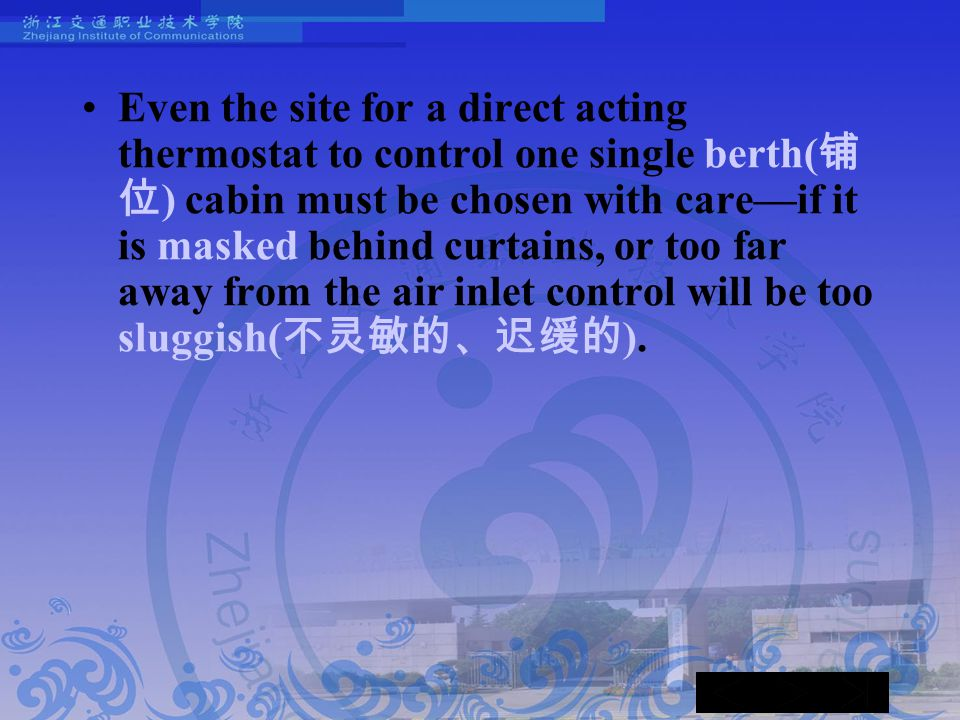Even the site for a direct acting thermostat to control one single berth( 铺 位 ) cabin must be chosen with care—if it is masked behind curtains, or too far away from the air inlet control will be too sluggish( 不灵敏的、迟缓的 ).