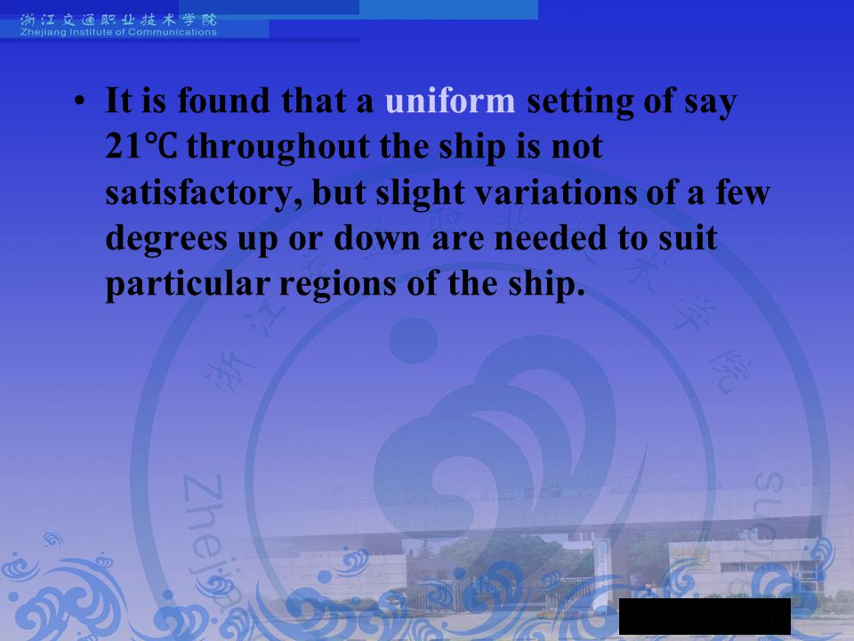 It is found that a uniform setting of say 21 ℃ throughout the ship is not satisfactory, but slight variations of a few degrees up or down are needed to suit particular regions of the ship.