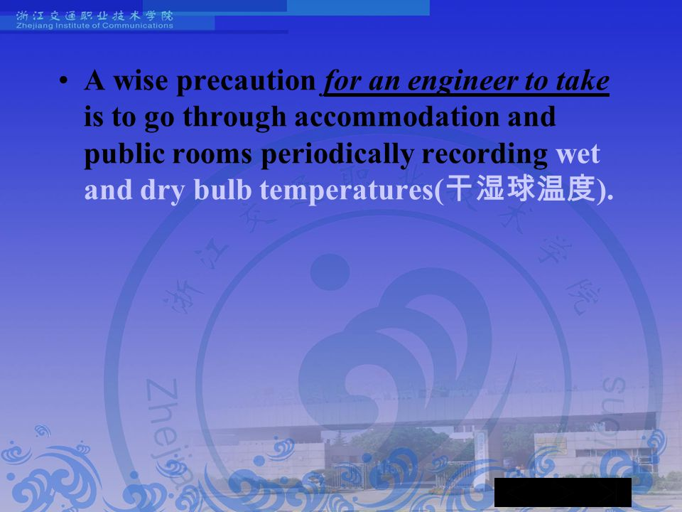 A wise precaution for an engineer to take is to go through accommodation and public rooms periodically recording wet and dry bulb temperatures( 干湿球温度 ).