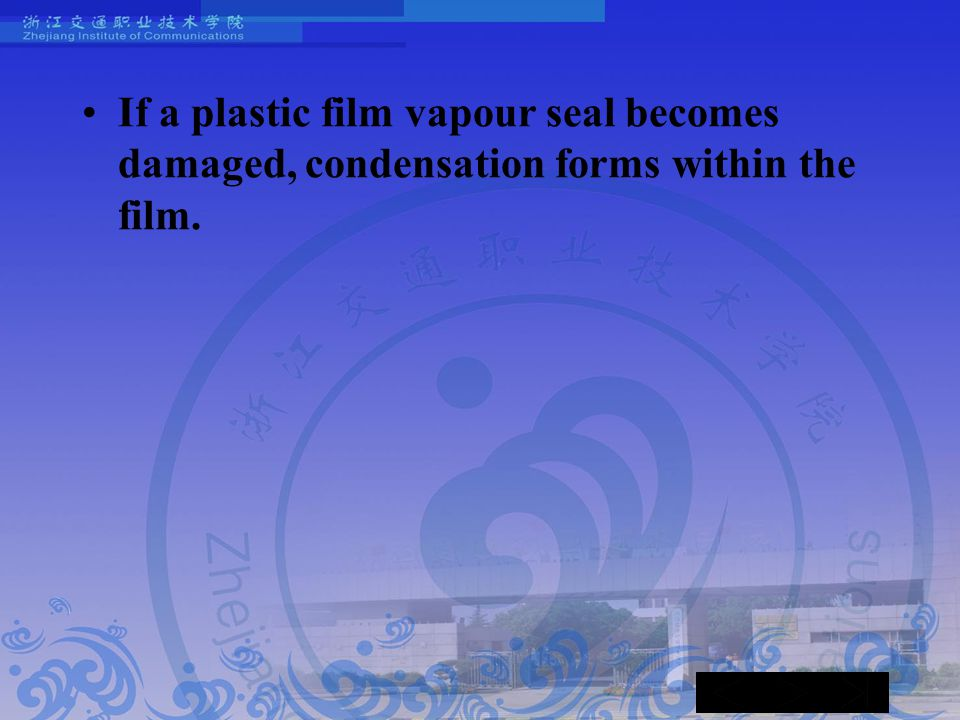 If a plastic film vapour seal becomes damaged, condensation forms within the film.