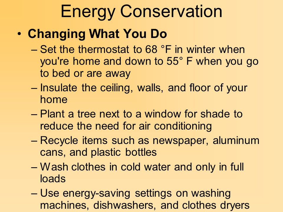 Energy Conservation Changing What You Do –Set the thermostat to 68 °F in winter when you re home and down to 55° F when you go to bed or are away –Insulate the ceiling, walls, and floor of your home –Plant a tree next to a window for shade to reduce the need for air conditioning –Recycle items such as newspaper, aluminum cans, and plastic bottles –Wash clothes in cold water and only in full loads –Use energy-saving settings on washing machines, dishwashers, and clothes dryers