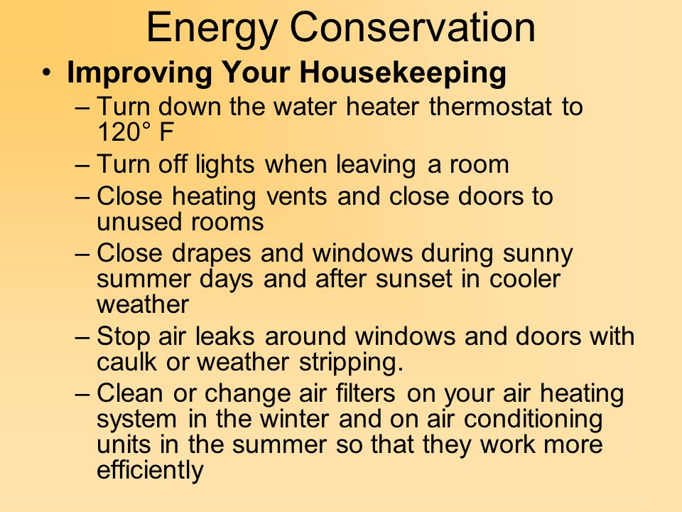 Energy Conservation Improving Your Housekeeping –Turn down the water heater thermostat to 120° F –Turn off lights when leaving a room –Close heating vents and close doors to unused rooms –Close drapes and windows during sunny summer days and after sunset in cooler weather –Stop air leaks around windows and doors with caulk or weather stripping.