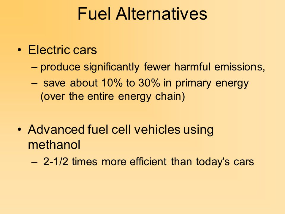 Fuel Alternatives Electric cars –produce significantly fewer harmful emissions, – save about 10% to 30% in primary energy (over the entire energy chain) Advanced fuel cell vehicles using methanol – 2-1/2 times more efficient than today s cars