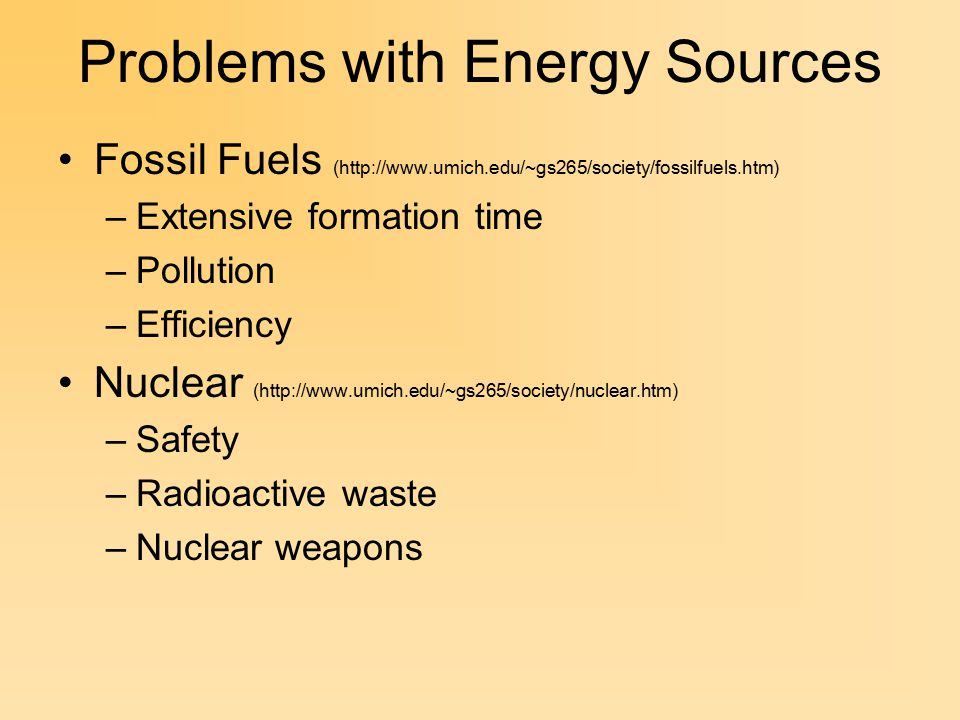 Problems with Energy Sources Fossil Fuels (http://www.umich.edu/~gs265/society/fossilfuels.htm) –Extensive formation time –Pollution –Efficiency Nuclear (http://www.umich.edu/~gs265/society/nuclear.htm) –Safety –Radioactive waste –Nuclear weapons