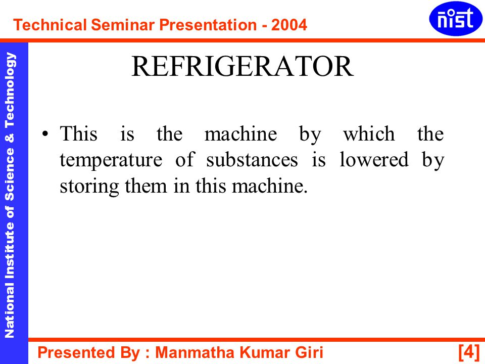 [5] National Institute of Science & Technology Technical Seminar Presentation - 2004 Presented By : Manmatha Kumar Giri PRINCIPLE A refrigerator works on the principle of cooling caused by evaporation.