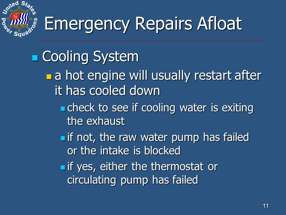 11 Emergency Repairs Afloat Cooling System Cooling System a hot engine will usually restart after it has cooled down a hot engine will usually restart after it has cooled down check to see if cooling water is exiting the exhaust check to see if cooling water is exiting the exhaust if not, the raw water pump has failed or the intake is blocked if not, the raw water pump has failed or the intake is blocked if yes, either the thermostat or circulating pump has failed if yes, either the thermostat or circulating pump has failed