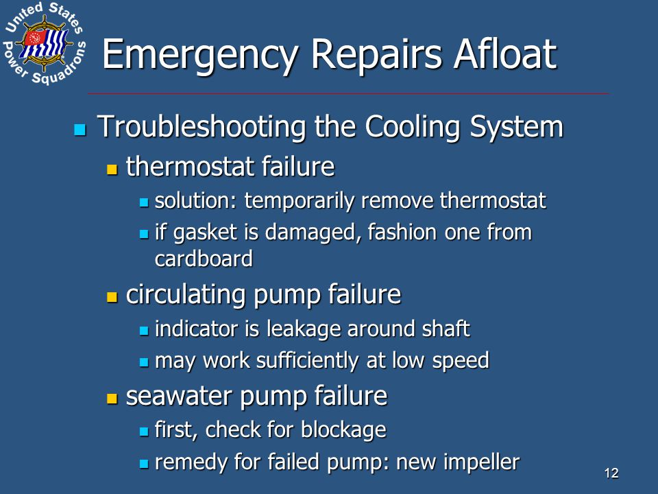 12 Emergency Repairs Afloat Troubleshooting the Cooling System Troubleshooting the Cooling System thermostat failure thermostat failure solution: temporarily remove thermostat solution: temporarily remove thermostat if gasket is damaged, fashion one from cardboard if gasket is damaged, fashion one from cardboard circulating pump failure circulating pump failure indicator is leakage around shaft indicator is leakage around shaft may work sufficiently at low speed may work sufficiently at low speed seawater pump failure seawater pump failure first, check for blockage first, check for blockage remedy for failed pump: new impeller remedy for failed pump: new impeller