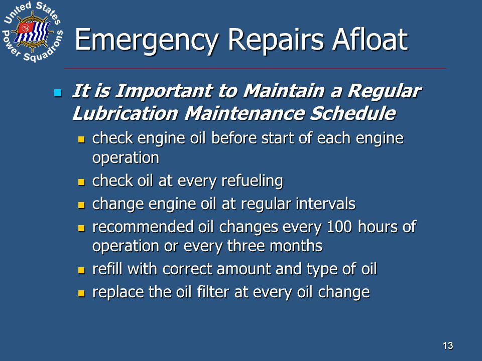 13 Emergency Repairs Afloat It is Important to Maintain a Regular Lubrication Maintenance Schedule It is Important to Maintain a Regular Lubrication Maintenance Schedule check engine oil before start of each engine operation check engine oil before start of each engine operation check oil at every refueling check oil at every refueling change engine oil at regular intervals change engine oil at regular intervals recommended oil changes every 100 hours of operation or every three months recommended oil changes every 100 hours of operation or every three months refill with correct amount and type of oil refill with correct amount and type of oil replace the oil filter at every oil change replace the oil filter at every oil change