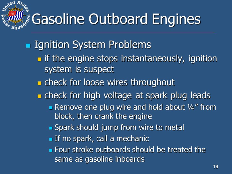 19 Gasoline Outboard Engines Ignition System Problems Ignition System Problems if the engine stops instantaneously, ignition system is suspect if the engine stops instantaneously, ignition system is suspect check for loose wires throughout check for loose wires throughout check for high voltage at spark plug leads check for high voltage at spark plug leads Remove one plug wire and hold about ¼ from block, then crank the engine Remove one plug wire and hold about ¼ from block, then crank the engine Spark should jump from wire to metal Spark should jump from wire to metal If no spark, call a mechanic If no spark, call a mechanic Four stroke outboards should be treated the same as gasoline inboards Four stroke outboards should be treated the same as gasoline inboards