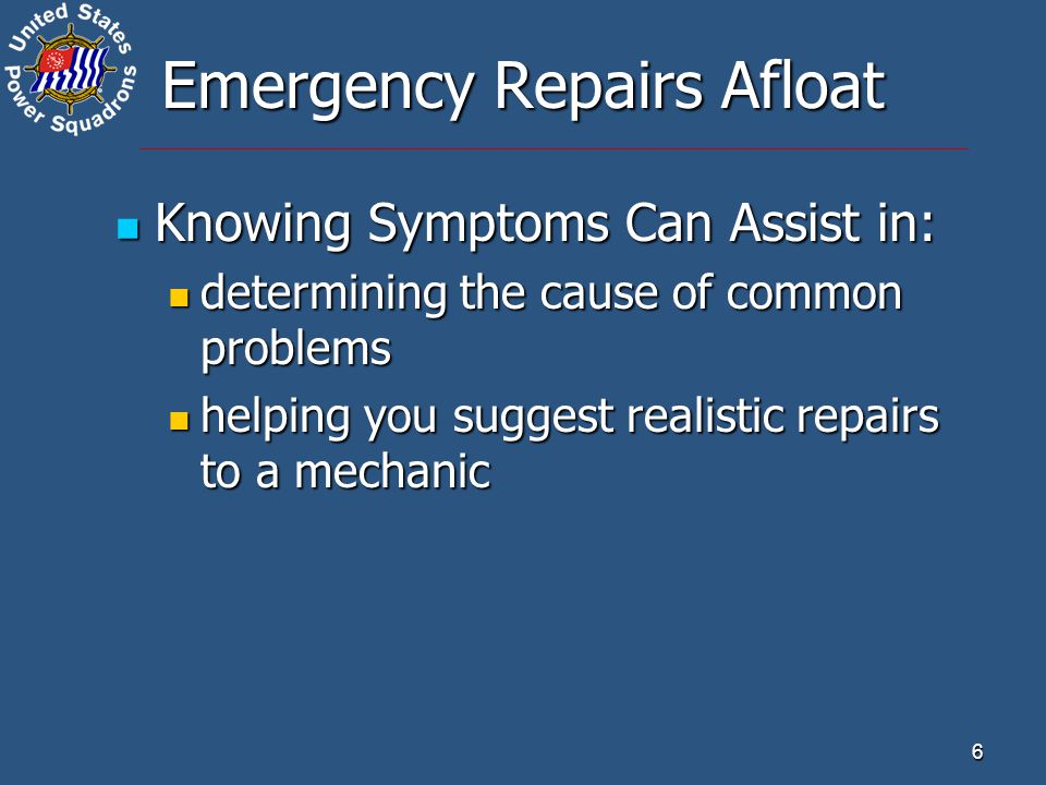 6 Emergency Repairs Afloat Knowing Symptoms Can Assist in: Knowing Symptoms Can Assist in: determining the cause of common problems determining the ca