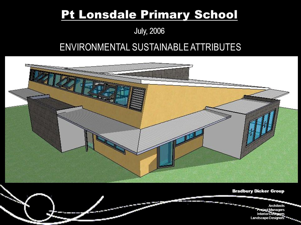 Bradbury Dicker Group Architects Project Managers Interior Designers Landscape Designers Bradbury Dicker Group Architects Project Managers Interior Designers Landscape Designers Pt Lonsdale Primary School July, 2006 ENVIRONMENTAL SUSTAINABLE ATTRIBUTES