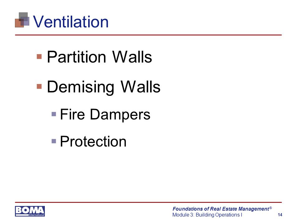 Foundations of Real Estate Management Module 3: Building Operations I 14 ® Ventilation  Partition Walls  Demising Walls  Fire Dampers  Protection