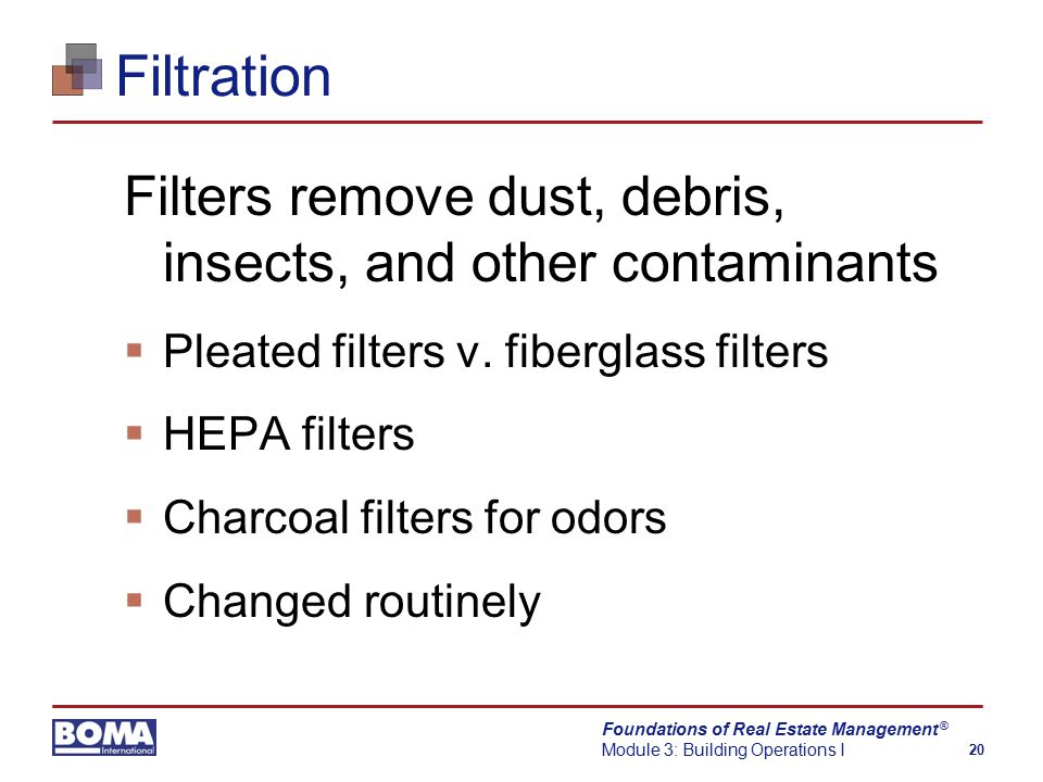 Foundations of Real Estate Management Module 3: Building Operations I 20 ® Filtration Filters remove dust, debris, insects, and other contaminants  Pleated filters v.