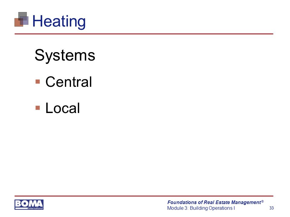 Foundations of Real Estate Management Module 3: Building Operations I 33 ® Heating Systems  Central  Local