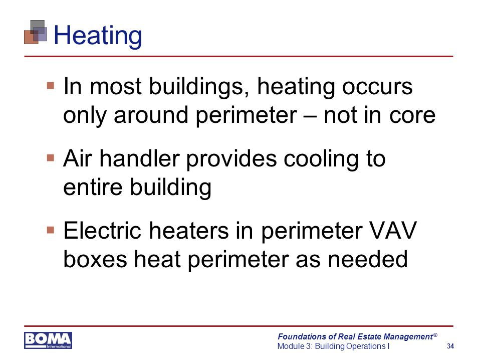 Foundations of Real Estate Management Module 3: Building Operations I 34 ® Heating  In most buildings, heating occurs only around perimeter – not in core  Air handler provides cooling to entire building  Electric heaters in perimeter VAV boxes heat perimeter as needed