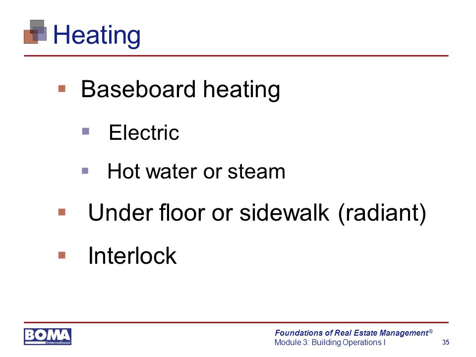 Foundations of Real Estate Management Module 3: Building Operations I 35 ® Heating  Baseboard heating  Electric  Hot water or steam  Under floor or sidewalk (radiant)  Interlock