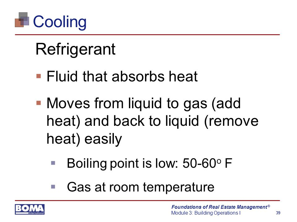 Foundations of Real Estate Management Module 3: Building Operations I 39 ® Cooling Refrigerant  Fluid that absorbs heat  Moves from liquid to gas (add heat) and back to liquid (remove heat) easily  Boiling point is low: 50-60 o F  Gas at room temperature