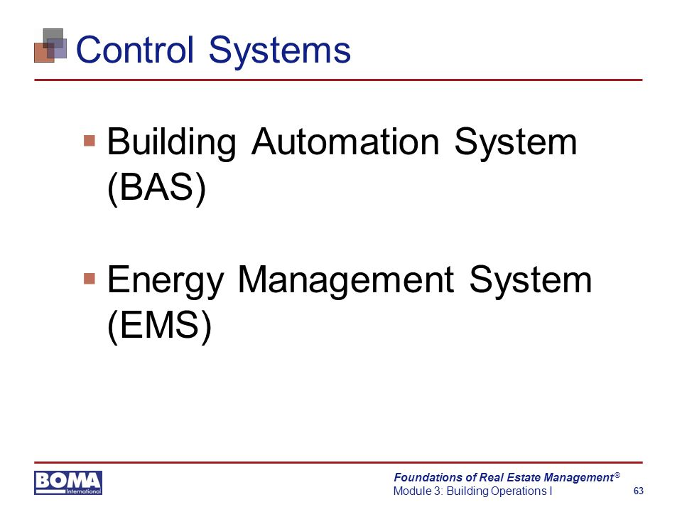 Foundations of Real Estate Management Module 3: Building Operations I 63 ® Control Systems  Building Automation System (BAS)  Energy Management System (EMS)