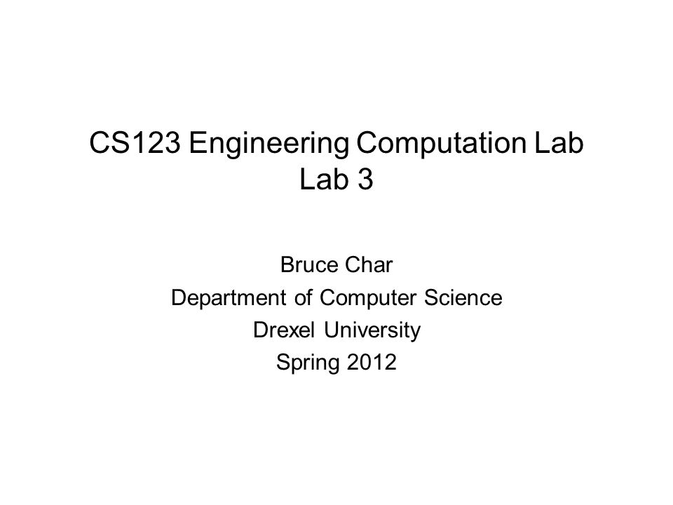 CS123 Engineering Computation Lab Lab 3 Bruce Char Department of Computer Science Drexel University Spring 2012