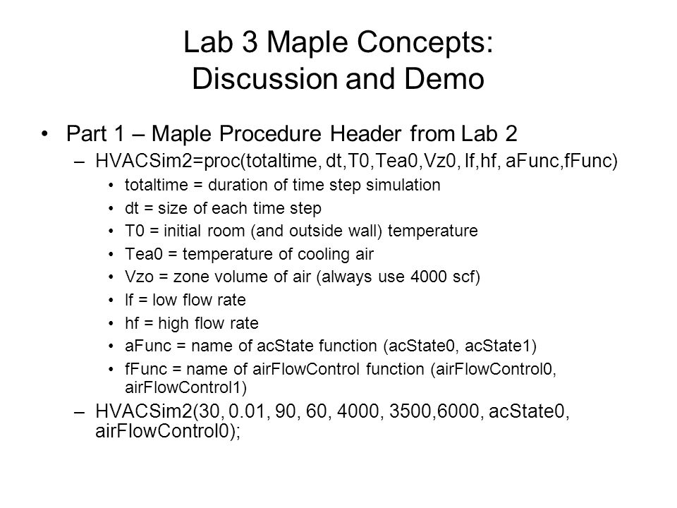 Lab 3 Maple Concepts: Discussion and Demo Part 1 – Maple Procedure Header from Lab 2 –HVACSim2=proc(totaltime, dt,T0,Tea0,Vz0, lf,hf, aFunc,fFunc) totaltime = duration of time step simulation dt = size of each time step T0 = initial room (and outside wall) temperature Tea0 = temperature of cooling air Vzo = zone volume of air (always use 4000 scf) lf = low flow rate hf = high flow rate aFunc = name of acState function (acState0, acState1) fFunc = name of airFlowControl function (airFlowControl0, airFlowControl1) –HVACSim2(30, 0.01, 90, 60, 4000, 3500,6000, acState0, airFlowControl0);