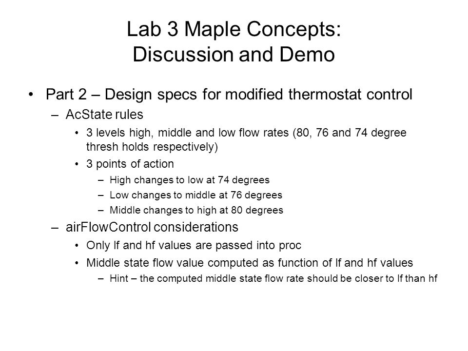 Lab 3 Maple Concepts: Discussion and Demo Part 2 – Design specs for modified thermostat control –AcState rules 3 levels high, middle and low flow rates (80, 76 and 74 degree thresh holds respectively) 3 points of action –High changes to low at 74 degrees –Low changes to middle at 76 degrees –Middle changes to high at 80 degrees –airFlowControl considerations Only lf and hf values are passed into proc Middle state flow value computed as function of lf and hf values –Hint – the computed middle state flow rate should be closer to lf than hf