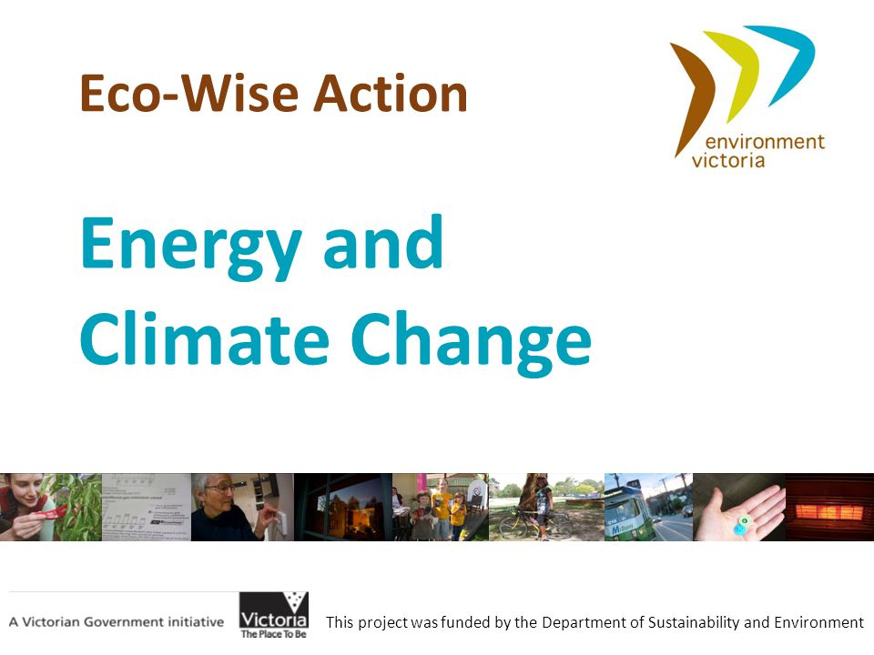 Eco-Wise Action This project was funded by the Department of Sustainability and Environment Energy and Climate Change