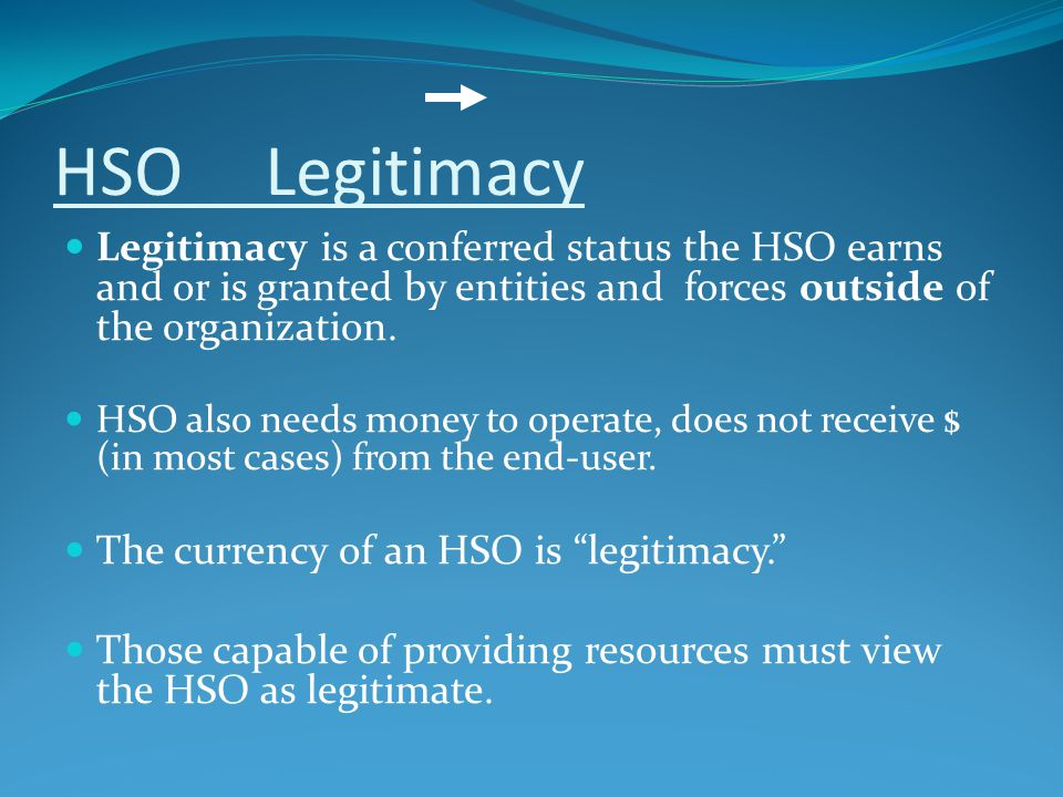 HSO Legitimacy Legitimacy is a conferred status the HSO earns and or is granted by entities and forces outside of the organization.