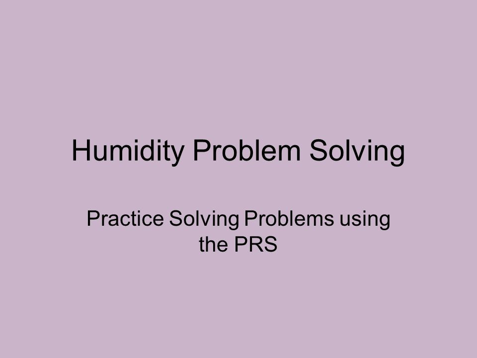 Humidity Problem Solving Practice Solving Problems using the PRS