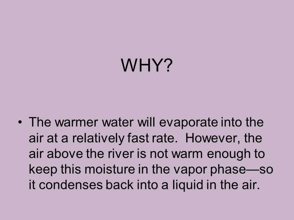 WHY? The warmer water will evaporate into the air at a relatively fast rate. However, the air above the river is not warm enough to keep this moisture
