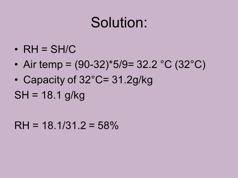 Solution: RH = SH/C Air temp = (90-32)*5/9= 32.2 °C (32°C) Capacity of 32°C= 31.2g/kg SH = 18.1 g/kg RH = 18.1/31.2 = 58%