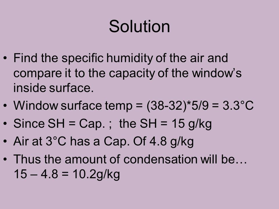 Solution Find the specific humidity of the air and compare it to the capacity of the window's inside surface. Window surface temp = (38-32)*5/9 = 3.3°