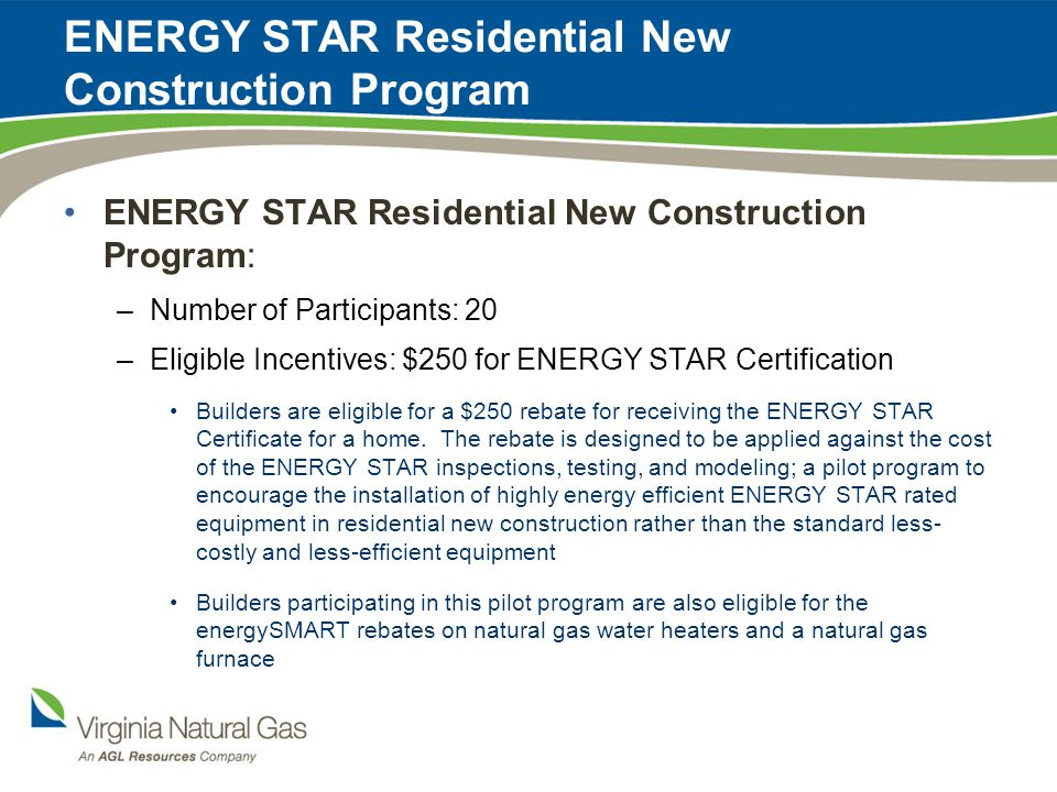 ENERGY STAR Residential New Construction Program ENERGY STAR Residential New Construction Program: –Number of Participants: 20 –Eligible Incentives: $250 for ENERGY STAR Certification Builders are eligible for a $250 rebate for receiving the ENERGY STAR Certificate for a home.