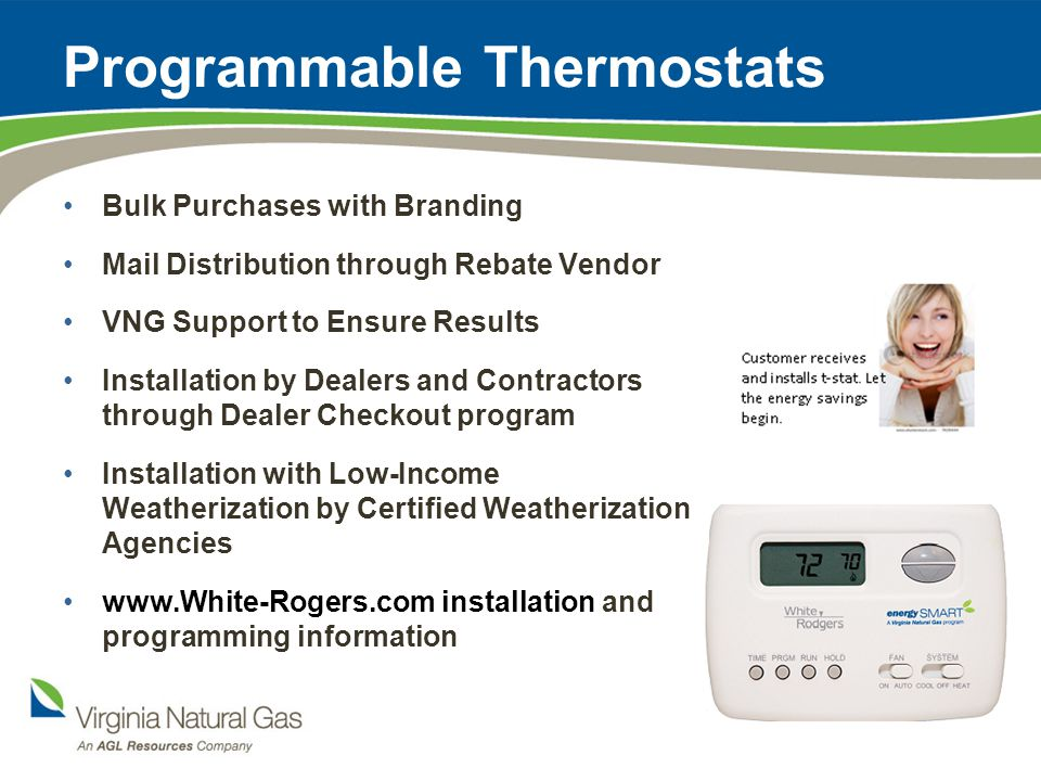 Programmable Thermostats Bulk Purchases with Branding Mail Distribution through Rebate Vendor VNG Support to Ensure Results Installation by Dealers and Contractors through Dealer Checkout program Installation with Low-Income Weatherization by Certified Weatherization Agencies www.White-Rogers.com installation and programming information