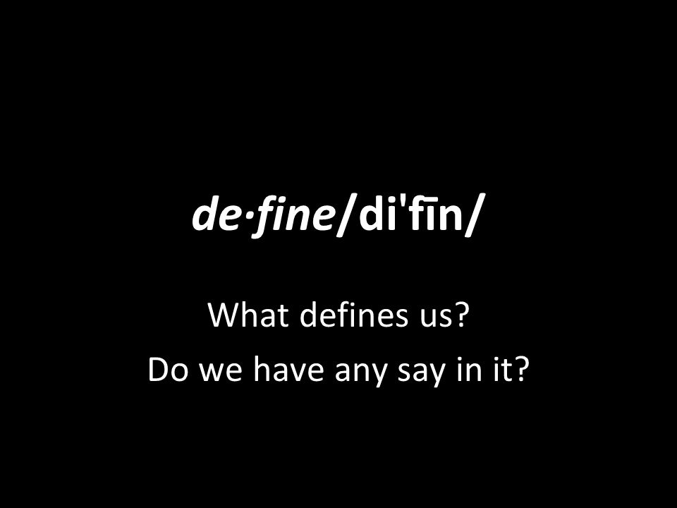 de·fine/di fīn/ What defines us Do we have any say in it